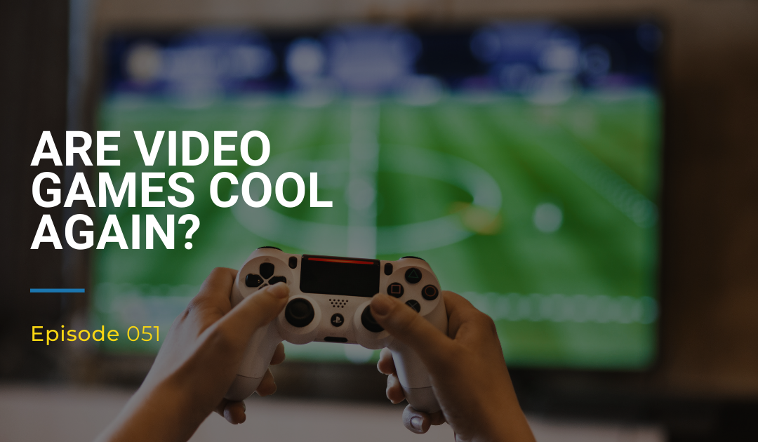 051: Are Video Games Cool Again?