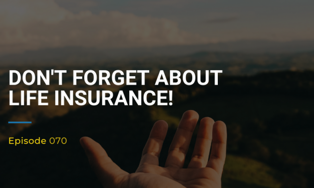070: Don't Forget About Life Insurance!