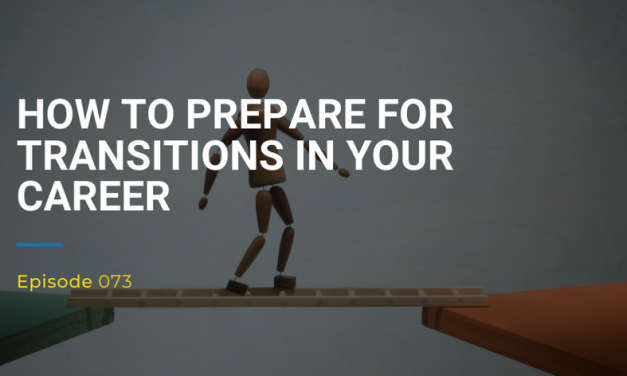 073: How To Prepare For Transitions In Your Career