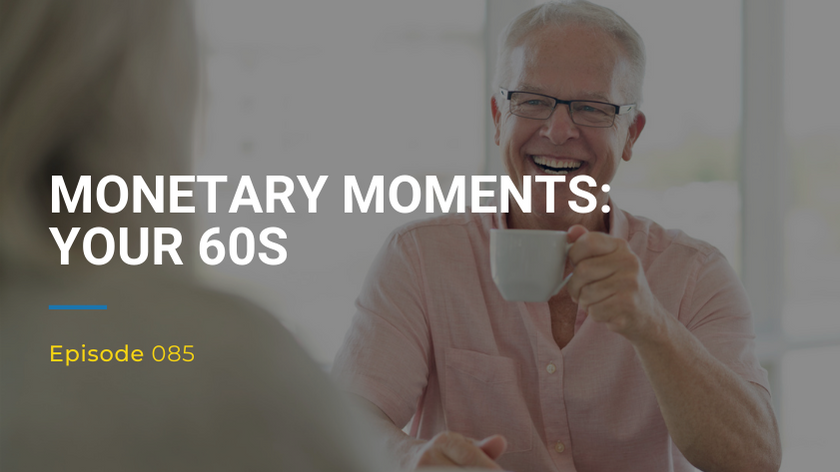085: Monetary Moments – Your 60s