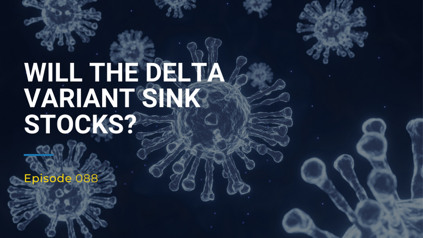088: Will the Delta Variant Sink Stocks?